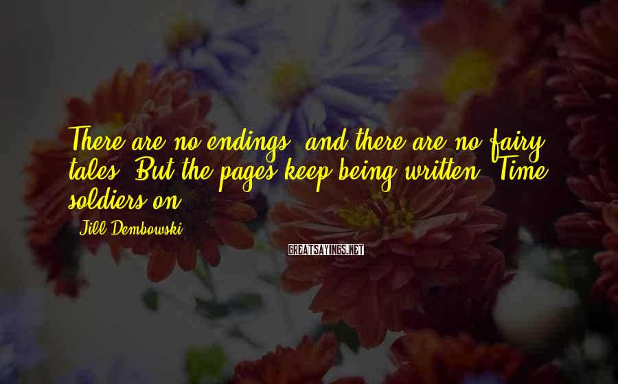 Jill Dembowski Sayings: There are no endings, and there are no fairy tales. But the pages keep being