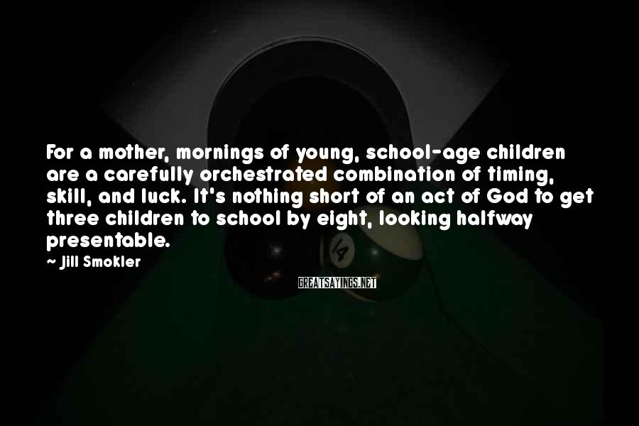 Jill Smokler Sayings: For a mother, mornings of young, school-age children are a carefully orchestrated combination of timing,