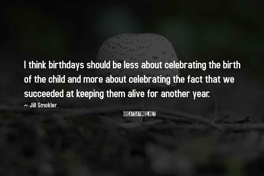 Jill Smokler Sayings: I think birthdays should be less about celebrating the birth of the child and more