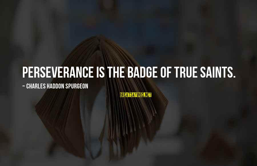 Jill Tyrell Sayings By Charles Haddon Spurgeon: PERSEVERANCE is the badge of true saints.