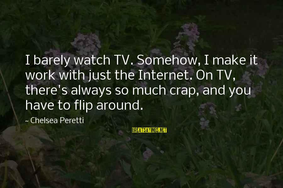 Jill Tyrell Sayings By Chelsea Peretti: I barely watch TV. Somehow, I make it work with just the Internet. On TV,
