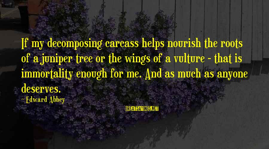 Jill Tyrell Sayings By Edward Abbey: If my decomposing carcass helps nourish the roots of a juniper tree or the wings
