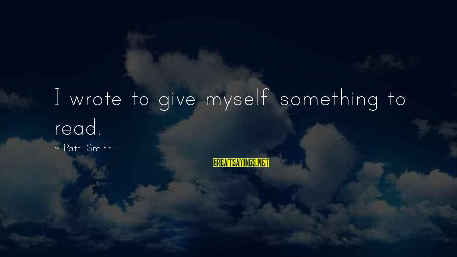Jill Tyrell Sayings By Patti Smith: I wrote to give myself something to read.