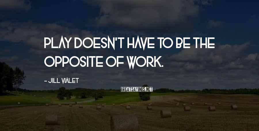 Jill Vialet Sayings: Play doesn't have to be the opposite of work.