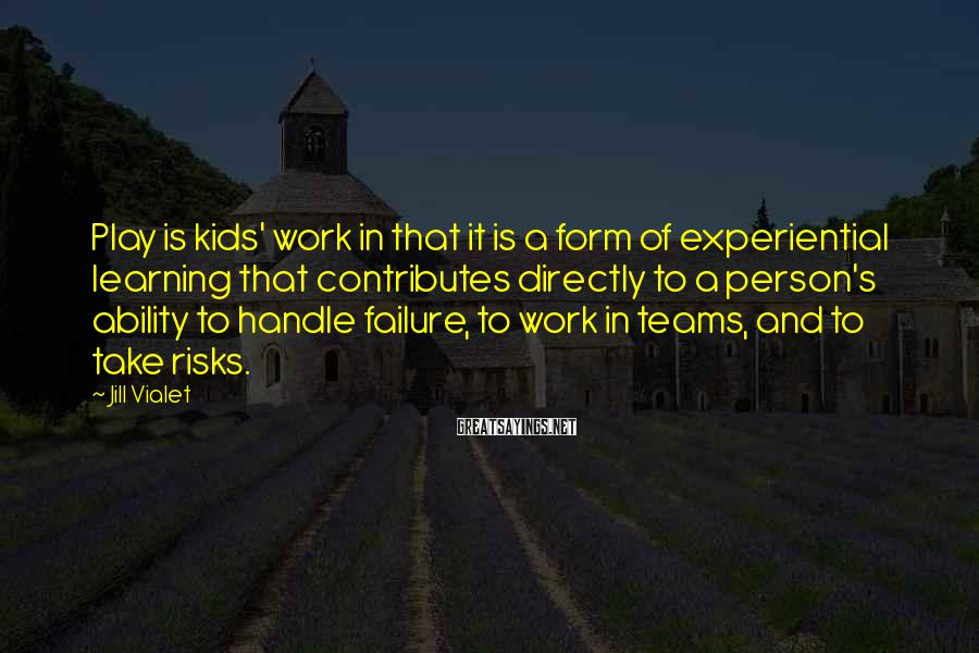 Jill Vialet Sayings: Play is kids' work in that it is a form of experiential learning that contributes