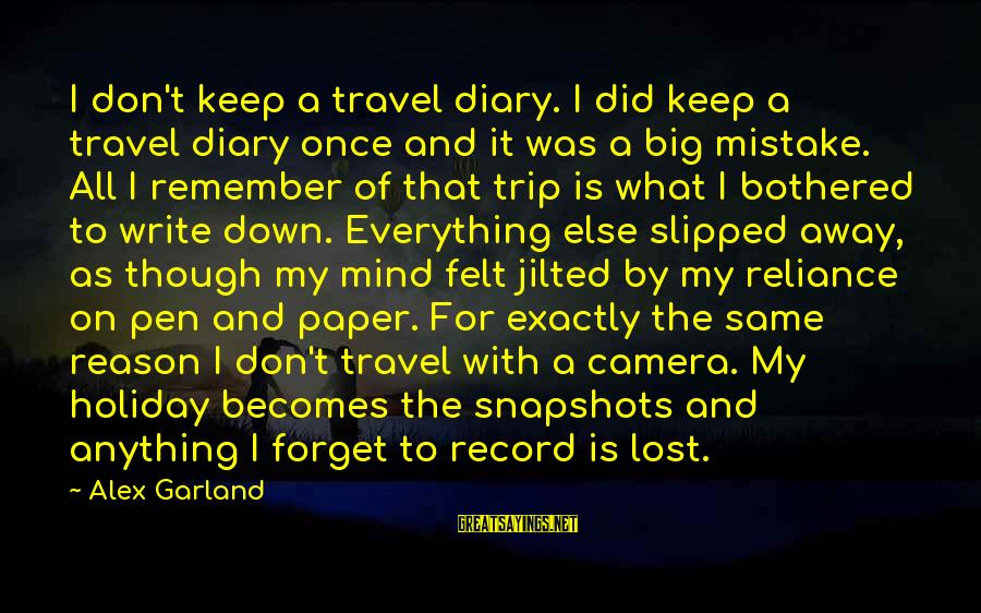 Jilted Sayings By Alex Garland: I don't keep a travel diary. I did keep a travel diary once and it