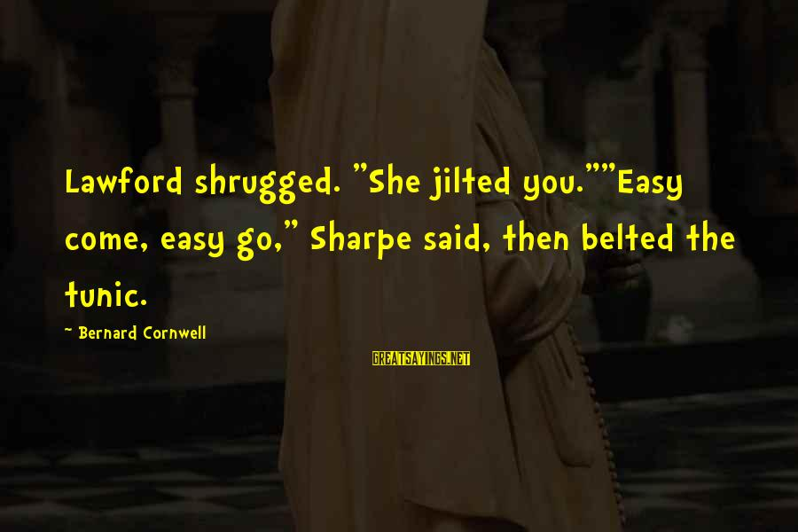 """Jilted Sayings By Bernard Cornwell: Lawford shrugged. """"She jilted you.""""""""Easy come, easy go,"""" Sharpe said, then belted the tunic."""