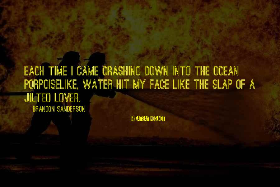Jilted Sayings By Brandon Sanderson: Each time I came crashing down into the ocean porpoiselike, water hit my face like