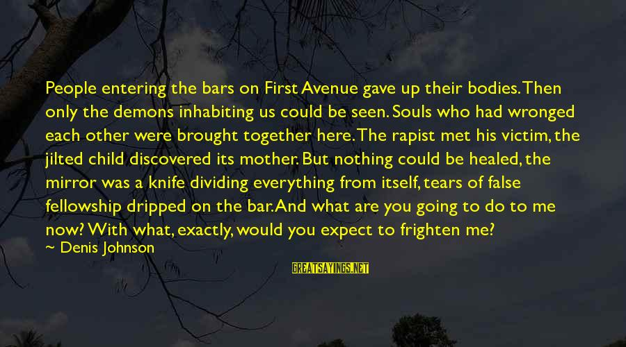 Jilted Sayings By Denis Johnson: People entering the bars on First Avenue gave up their bodies. Then only the demons