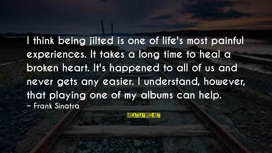 Jilted Sayings By Frank Sinatra: I think being jilted is one of life's most painful experiences. It takes a long