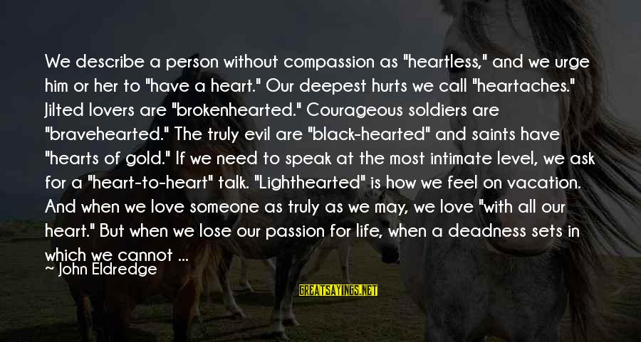 """Jilted Sayings By John Eldredge: We describe a person without compassion as """"heartless,"""" and we urge him or her to"""