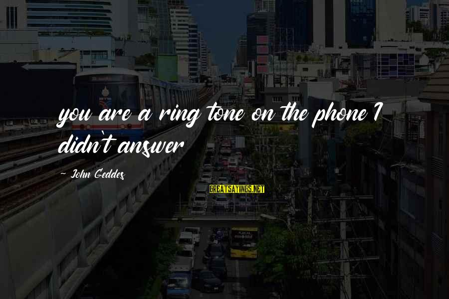 Jilted Sayings By John Geddes: you are a ring tone on the phone I didn't answer