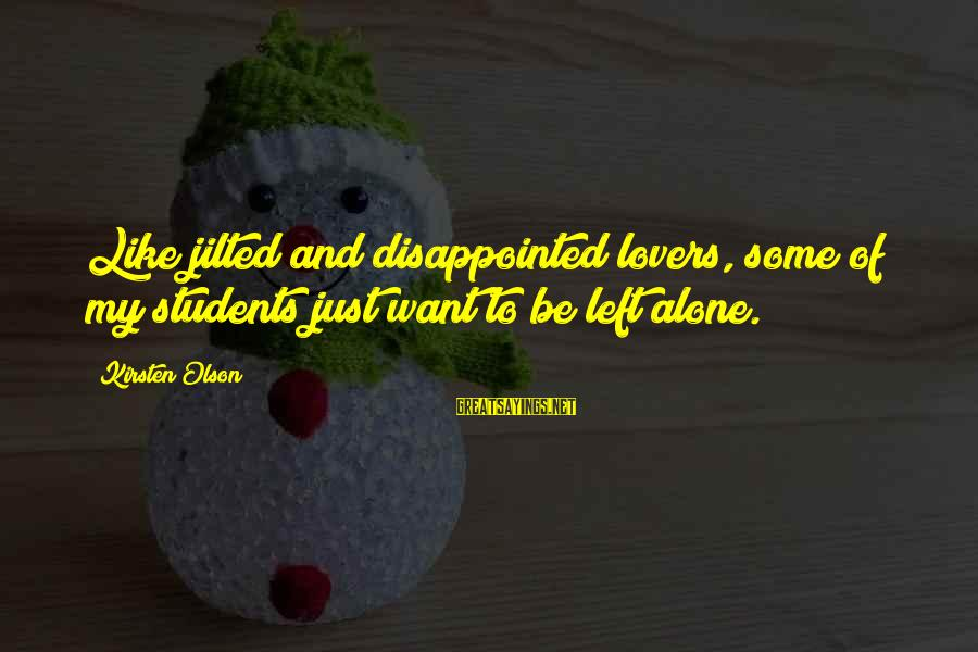 Jilted Sayings By Kirsten Olson: Like jilted and disappointed lovers, some of my students just want to be left alone.