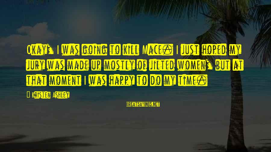 Jilted Sayings By Kristen Ashley: Okay, I was going to kill Mace. I just hoped my jury was made up