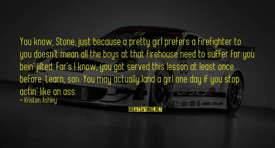 Jilted Sayings By Kristen Ashley: You know, Stone, just because a pretty girl prefers a firefighter to you doesn't mean