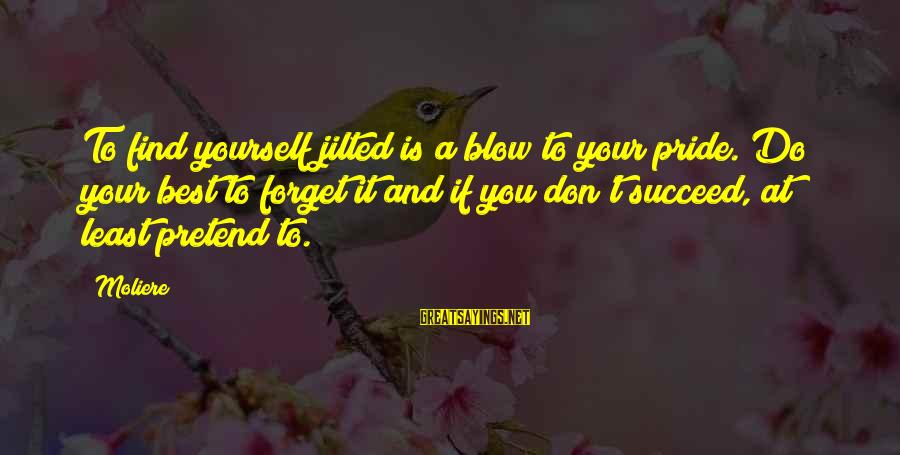 Jilted Sayings By Moliere: To find yourself jilted is a blow to your pride. Do your best to forget