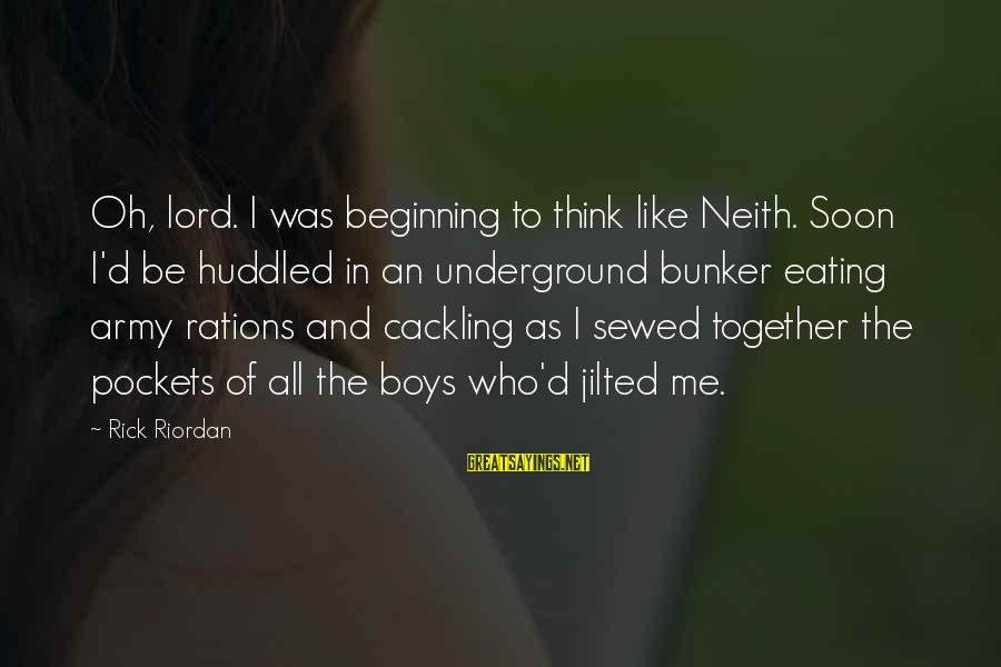 Jilted Sayings By Rick Riordan: Oh, lord. I was beginning to think like Neith. Soon I'd be huddled in an