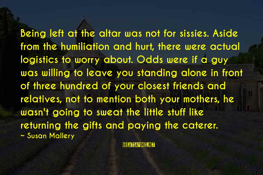 Jilted Sayings By Susan Mallery: Being left at the altar was not for sissies. Aside from the humiliation and hurt,