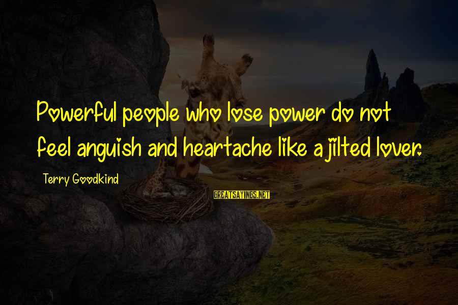 Jilted Sayings By Terry Goodkind: Powerful people who lose power do not feel anguish and heartache like a jilted lover.