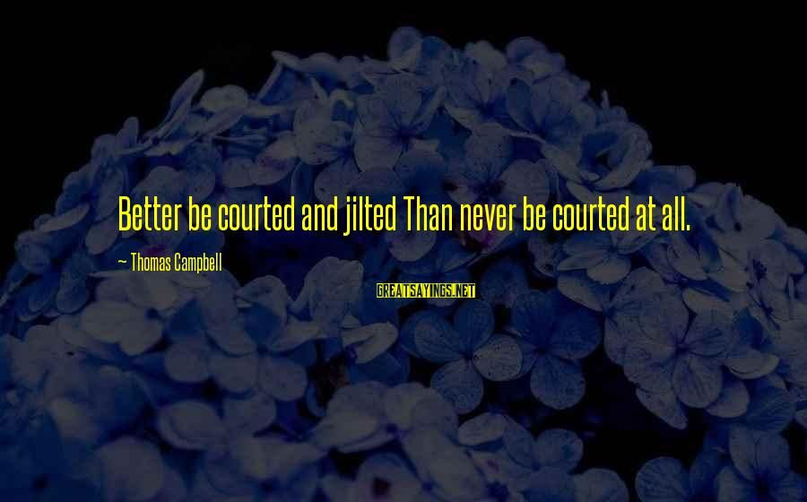 Jilted Sayings By Thomas Campbell: Better be courted and jilted Than never be courted at all.