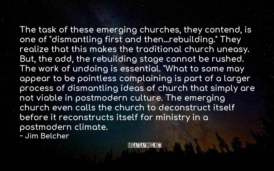 "Jim Belcher Sayings: The task of these emerging churches, they contend, is one of ""dismantling first and then...rebuilding."""