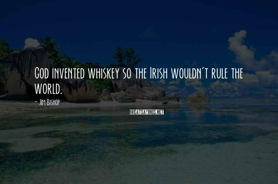 Jim Bishop Sayings: God invented whiskey so the Irish wouldn't rule the world.