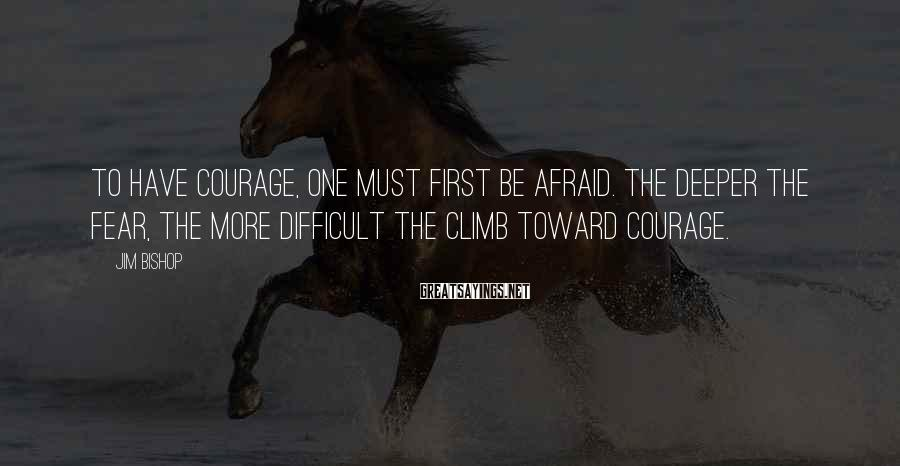 Jim Bishop Sayings: To have courage, one must first be afraid. The deeper the fear, the more difficult