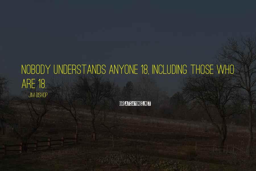 Jim Bishop Sayings: Nobody understands anyone 18, including those who are 18.