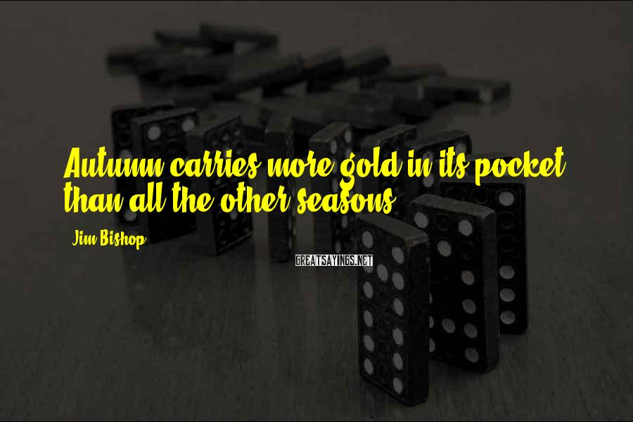Jim Bishop Sayings: Autumn carries more gold in its pocket than all the other seasons.