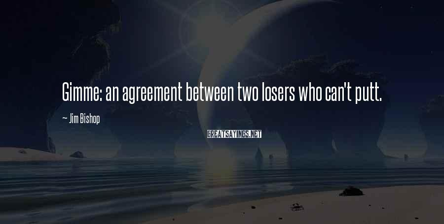 Jim Bishop Sayings: Gimme: an agreement between two losers who can't putt.