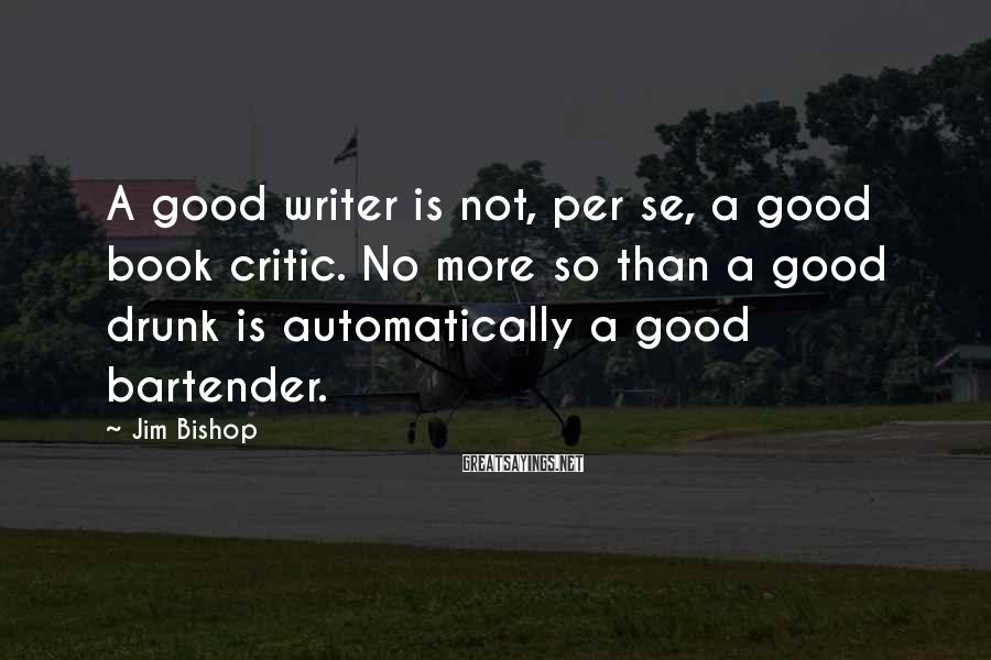 Jim Bishop Sayings: A good writer is not, per se, a good book critic. No more so than
