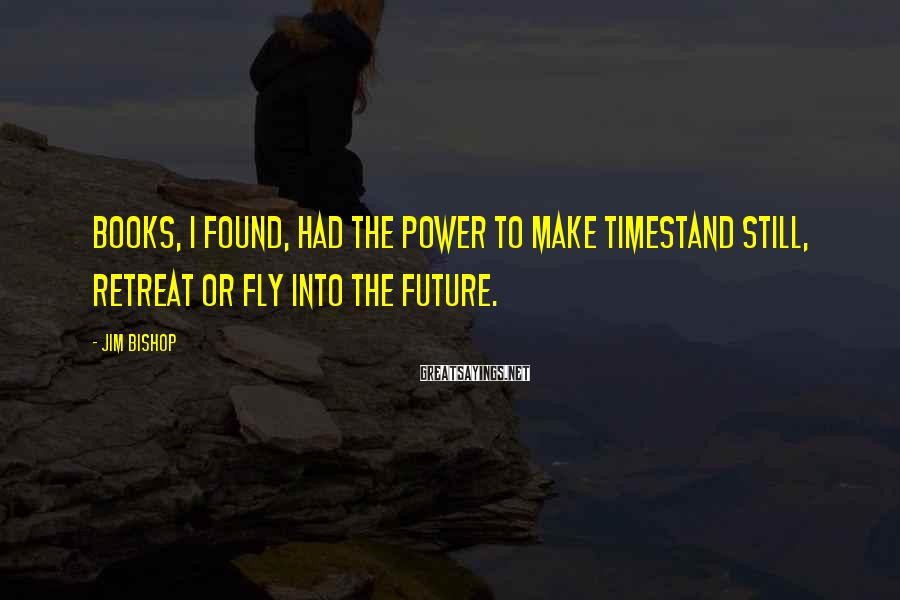 Jim Bishop Sayings: Books, I found, had the power to make timestand still, retreat or fly into the