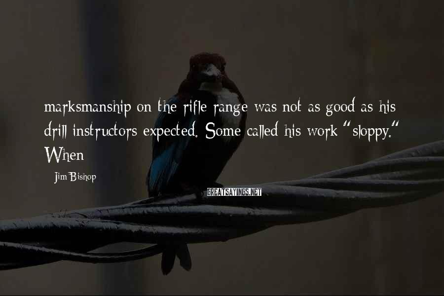 Jim Bishop Sayings: marksmanship on the rifle range was not as good as his drill instructors expected. Some