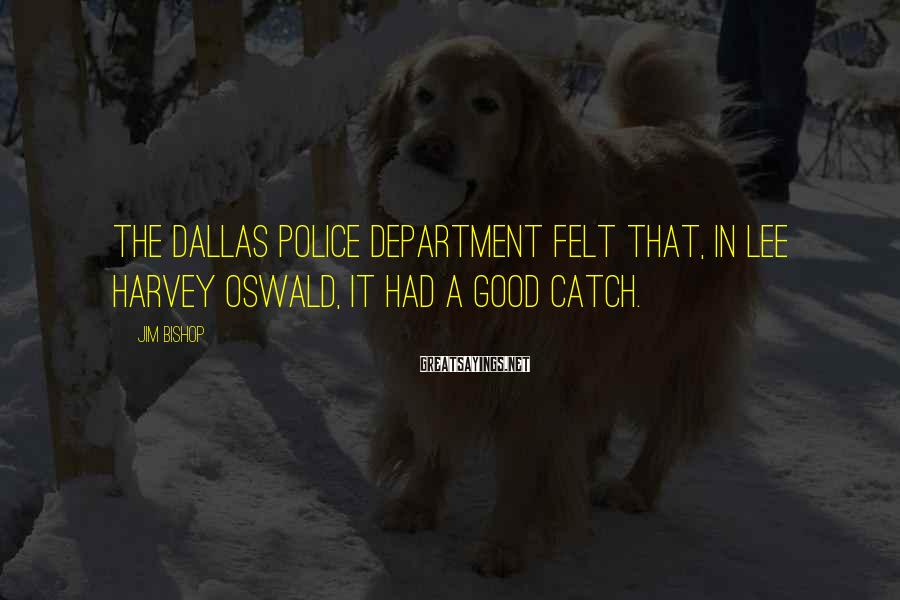 Jim Bishop Sayings: the Dallas Police Department felt that, in Lee Harvey Oswald, it had a good catch.