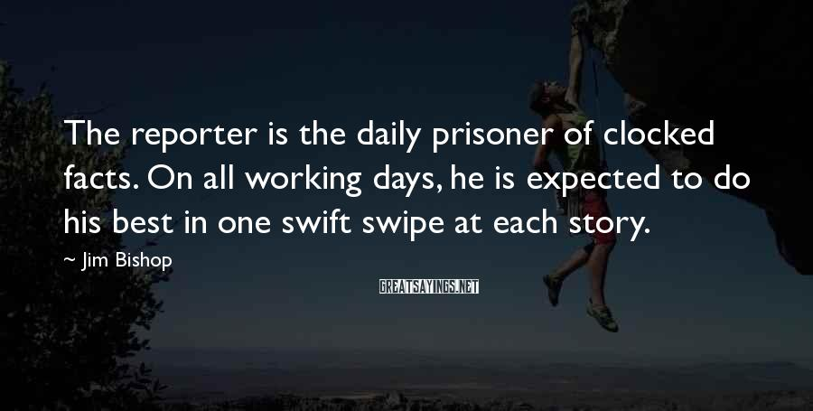 Jim Bishop Sayings: The reporter is the daily prisoner of clocked facts. On all working days, he is