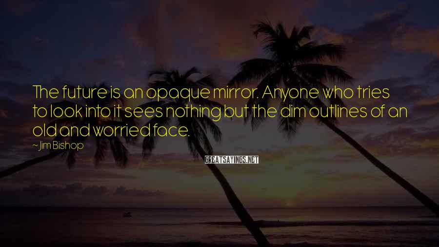Jim Bishop Sayings: The future is an opaque mirror. Anyone who tries to look into it sees nothing
