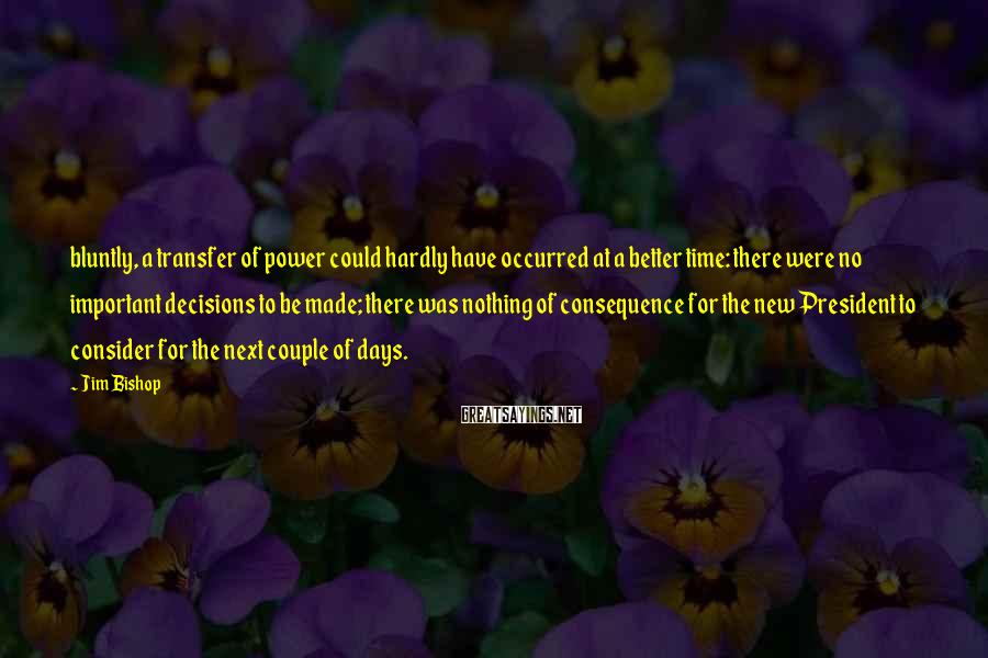 Jim Bishop Sayings: bluntly, a transfer of power could hardly have occurred at a better time: there were