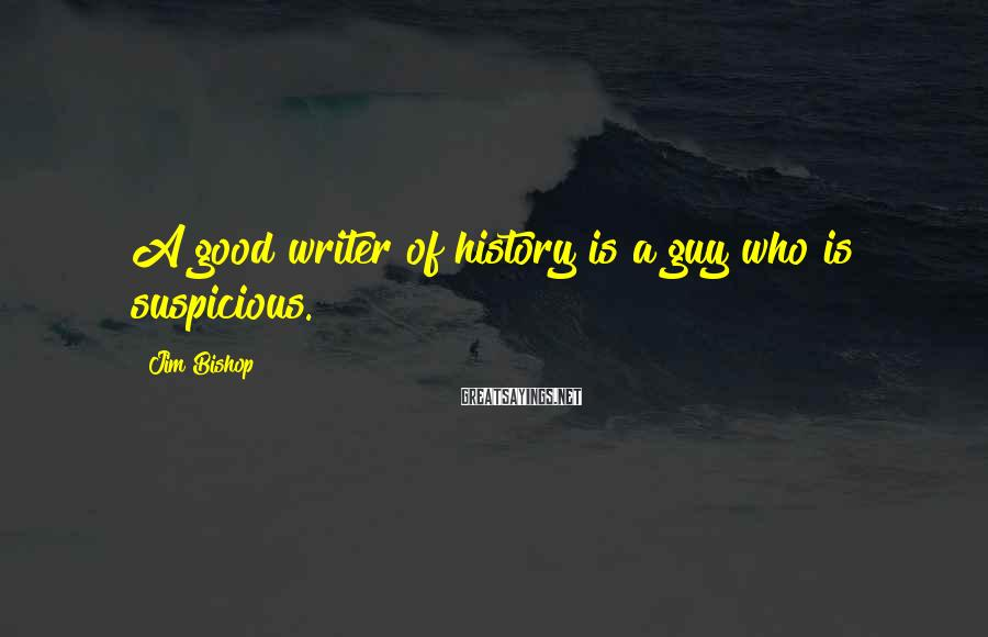 Jim Bishop Sayings: A good writer of history is a guy who is suspicious.