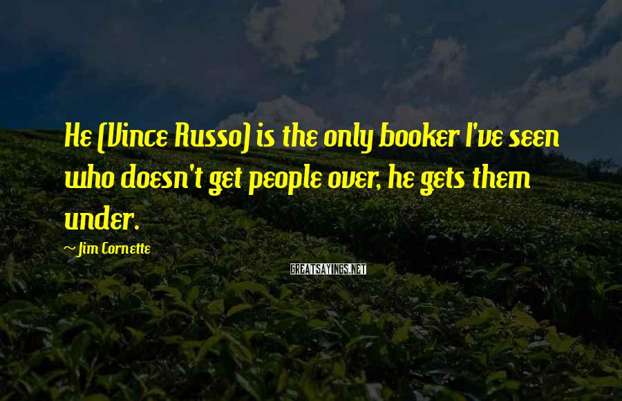 Jim Cornette Sayings: He (Vince Russo) is the only booker I've seen who doesn't get people over, he