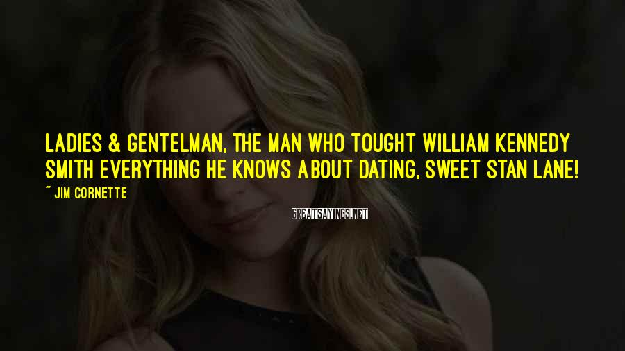 Jim Cornette Sayings: Ladies & Gentelman, the man who tought William Kennedy Smith everything he knows about dating,