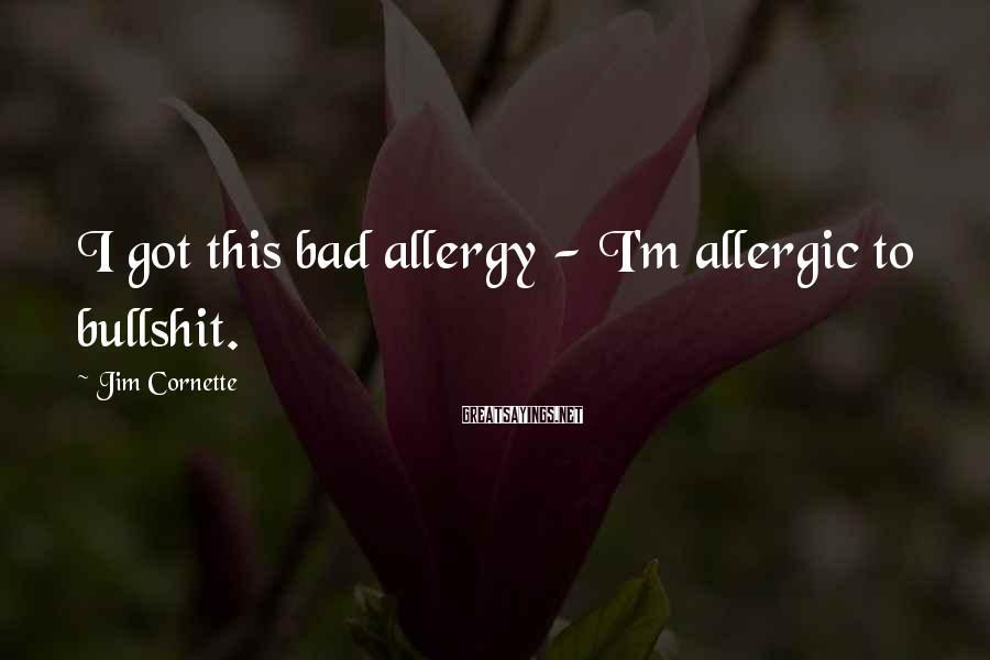 Jim Cornette Sayings: I got this bad allergy - I'm allergic to bullshit.