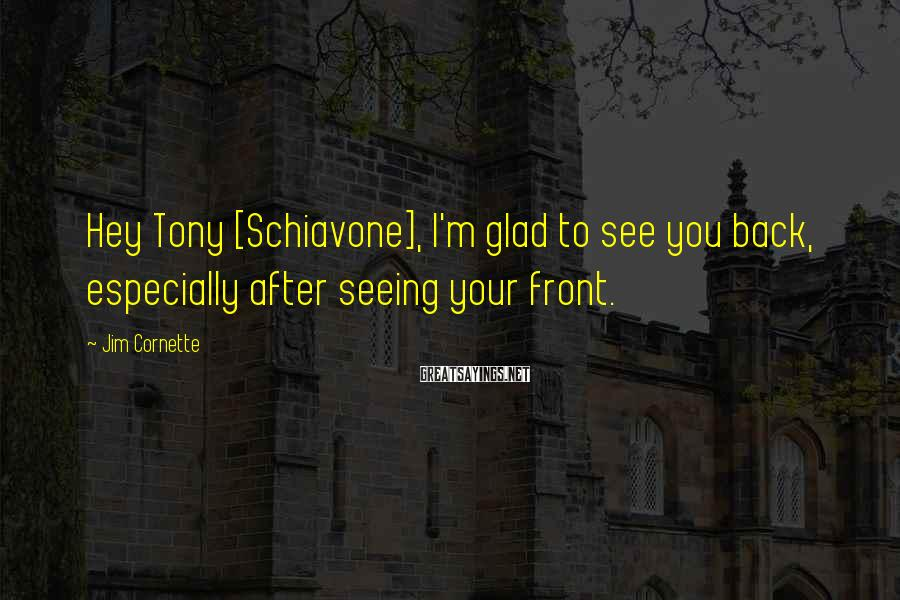 Jim Cornette Sayings: Hey Tony [Schiavone], I'm glad to see you back, especially after seeing your front.