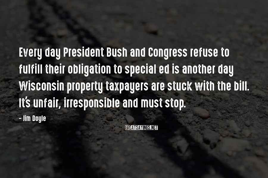 Jim Doyle Sayings: Every day President Bush and Congress refuse to fulfill their obligation to special ed is