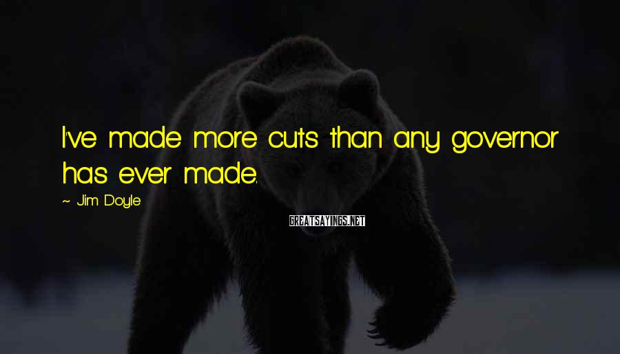 Jim Doyle Sayings: I've made more cuts than any governor has ever made.