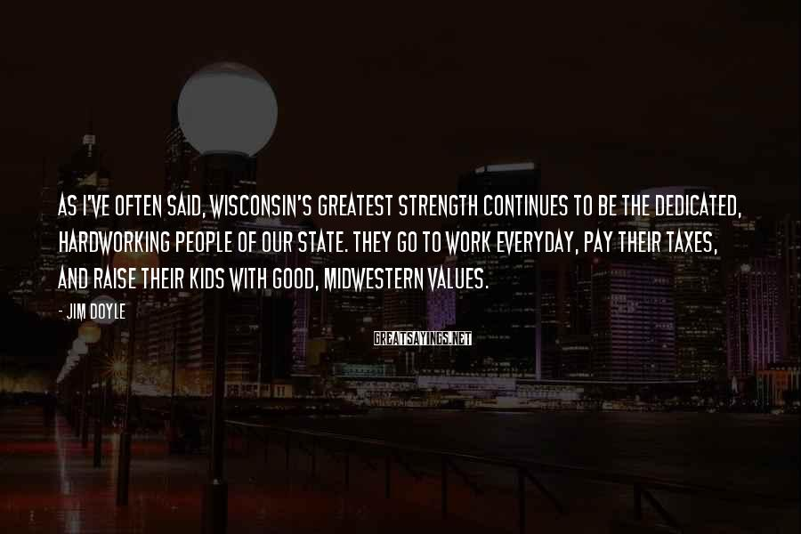 Jim Doyle Sayings: As I've often said, Wisconsin's greatest strength continues to be the dedicated, hardworking people of