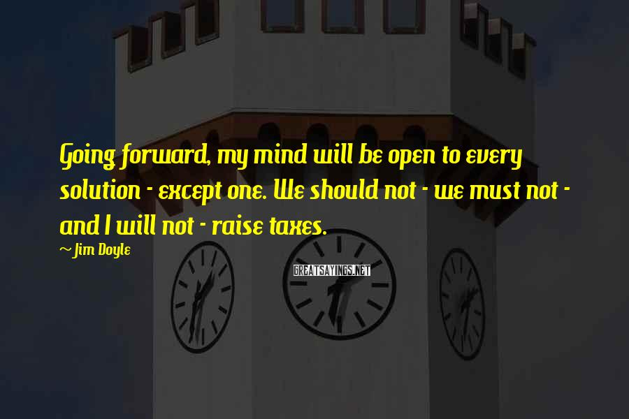 Jim Doyle Sayings: Going forward, my mind will be open to every solution - except one. We should