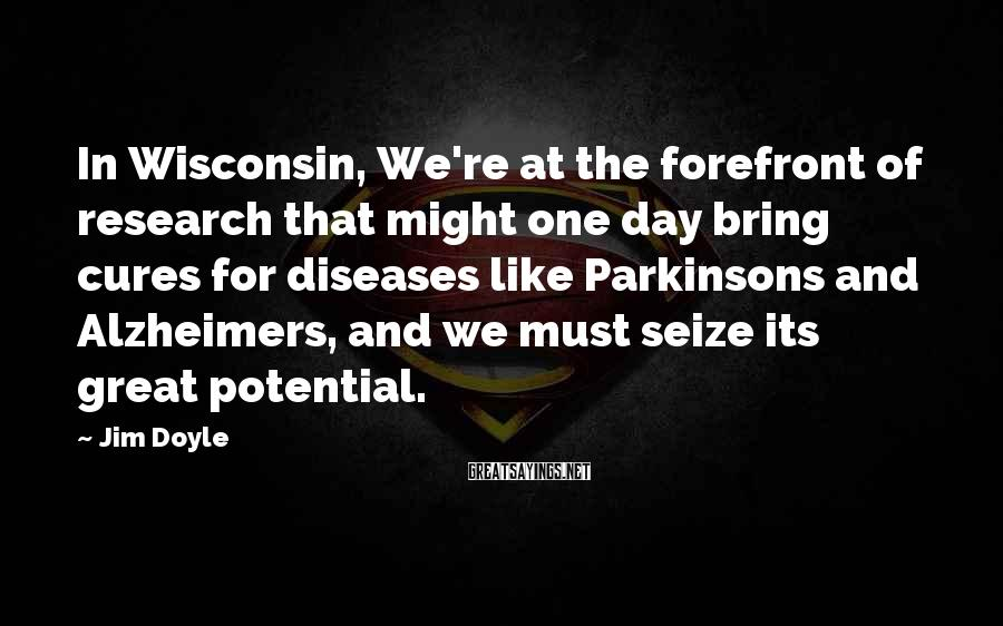 Jim Doyle Sayings: In Wisconsin, We're at the forefront of research that might one day bring cures for