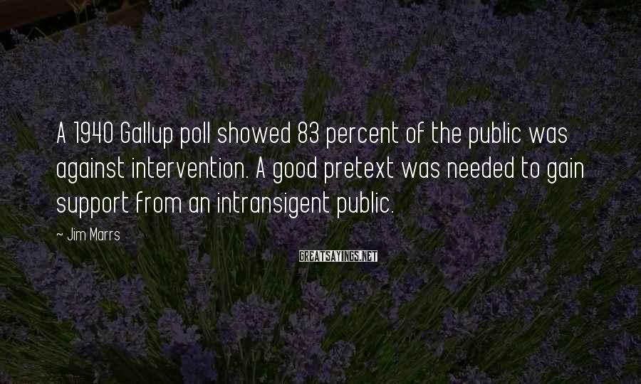 Jim Marrs Sayings: A 1940 Gallup poll showed 83 percent of the public was against intervention. A good