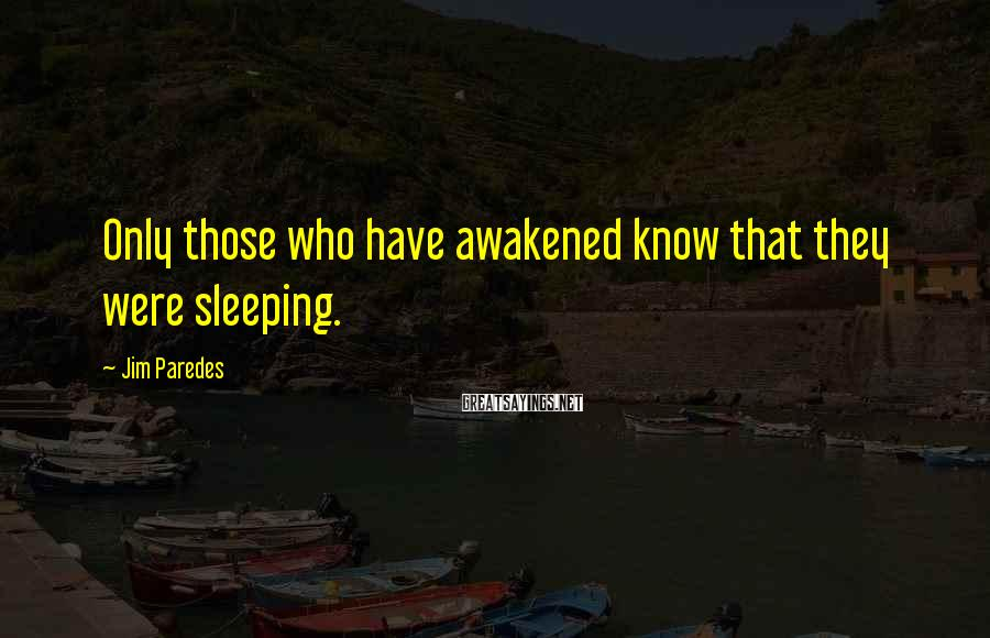 Jim Paredes Sayings: Only those who have awakened know that they were sleeping.
