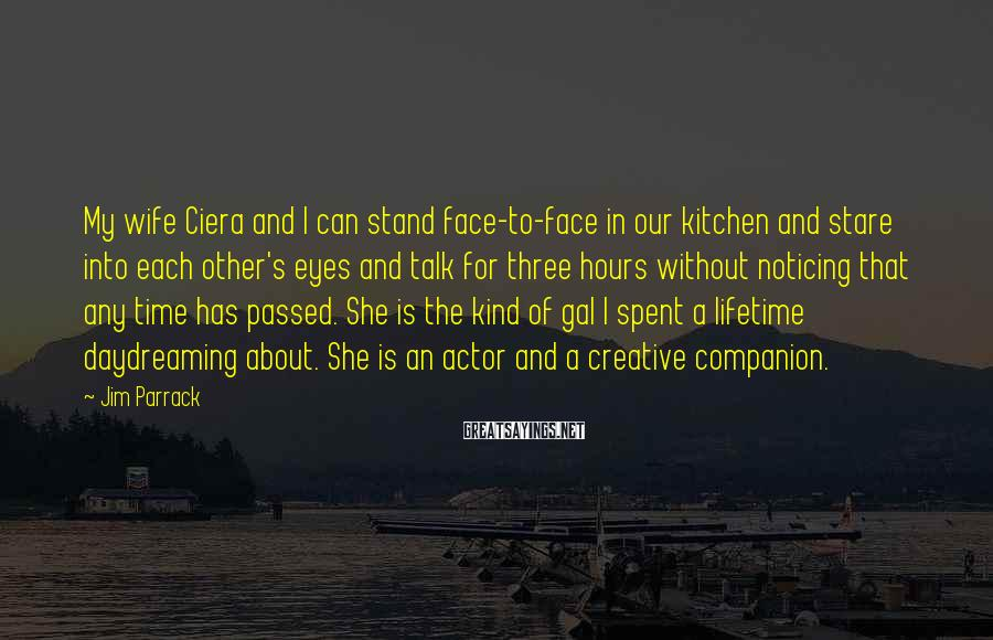 Jim Parrack Sayings: My wife Ciera and I can stand face-to-face in our kitchen and stare into each